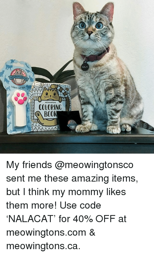 Memes, 🤖, and Tor: MEONIN  ER CAT TOR  COLORING  BOOK My friends @meowingtonsco sent me these amazing items, but I think my mommy likes them more! Use code 'NALACAT' for 40% OFF at meowingtons.com & meowingtons.ca.