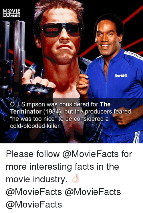 "Facts, Memes, and Movie: MeOVIE  FACTS  O.J Simpson was considered for The  Terminator (1984), but the producers feared  ""he was too nice"" to be considered a  cold blooded killer. Please follow @MovieFacts for more interesting facts in the movie industry. 👌🏻 @MovieFacts @MovieFacts @MovieFacts"