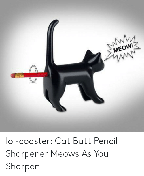 Butt, Lol, and Tumblr: MEOW! lol-coaster:  Cat Butt Pencil Sharpener Meows As You Sharpen