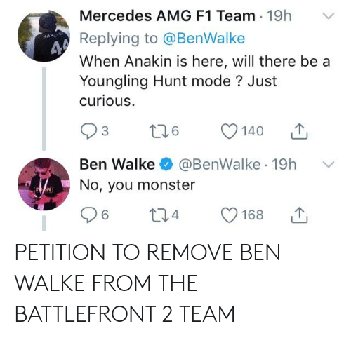 Mercedes, Monster, and F1: Mercedes AMG F1 Team 19h V  Replying to @BenWalke  When Anakin is here, will there bea  Youngling Hunt mode? Just  curious  C 140山  Ben Walke·@BenWalke-19h  No, you monster  ﹀  6  4  168山 PETITION TO REMOVE BEN WALKE FROM THE BATTLEFRONT 2 TEAM
