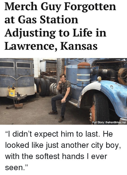 """Life, Memes, and Gas Station: Merch Guy Forgotten  at Gas Station  Adjusting to Life in  Lawrence, Kansas  Full Story: thehardtimes.net """"I didn't expect him to last. He looked like just another city boy, with the softest hands I ever seen."""""""