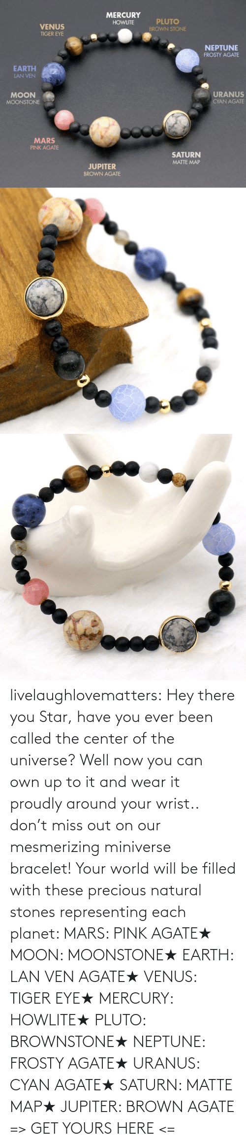 Precious, Tumblr, and Blog: MERCURY  PLUTO  HOWLITE  VENUS  BROWN STONE  TIGER EYE  NEPTUNE  FROSTY AGATE  EARTH  LAN VEN  URANUS  MOON  CYAN AGATE  MOONSTONE  MARS  PINK AGATE  SATURN  MATTE MAP  JUPITER  BROWN AGATE livelaughlovematters: Hey there you Star, have you ever been called the center of the universe? Well now you can own up to it and wear it proudly around your wrist.. don't miss out on our mesmerizing miniverse bracelet! Your world will be filled with these precious natural stones representing each planet:  MARS: PINK AGATE★ MOON: MOONSTONE★ EARTH: LAN VEN AGATE★ VENUS: TIGER EYE★ MERCURY: HOWLITE★ PLUTO: BROWNSTONE★ NEPTUNE: FROSTY AGATE★ URANUS: CYAN AGATE★ SATURN: MATTE MAP★ JUPITER: BROWN AGATE => GET YOURS HERE <=
