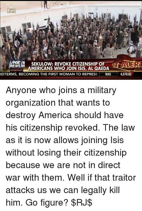 Memes, Nas, and Stan: MERE  -SEKULOW: RVOKE CITIZENSHIP OF STAN R  EWS  AMERICANS WHO JOIN ISIS, AL QAEDA  channel  IDTERMS, BECOMING THE FIRST WOMAN TO REPRESE L NAS 4,570.82 Anyone who joins a military organization that wants to destroy America should have his citizenship revoked. The law as it is now allows joining Isis without losing their citizenship because we are not in direct war with them. Well if that traitor attacks us we can legally kill him. Go figure? $RJ$