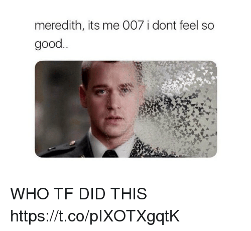 Memes, Good, and 🤖: meredith, its me 007 i dont feel so  good WHO TF DID THIS https://t.co/pIXOTXgqtK