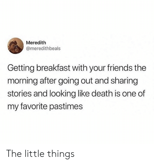 Dank, Friends, and Breakfast: Meredith  @meredithbeals  Getting breakfast with your friends the  morning after going out and sharing  stories and looking like death is one of  my favorite pastimes The little things