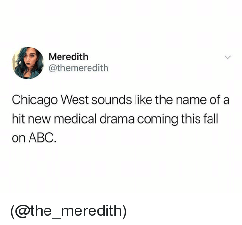 Abc, Chicago, and Fall: Meredith  @themeredith  Chicago West sounds like the name of a  hit new medical drama coming this fall  on ABC (@the_meredith)