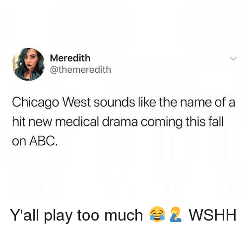 Abc, Chicago, and Fall: Meredith  @themeredith  Chicago West sounds like the name of a  hit new medical drama coming this fall  on ABC Y'all play too much 😂🤦‍♂️ WSHH