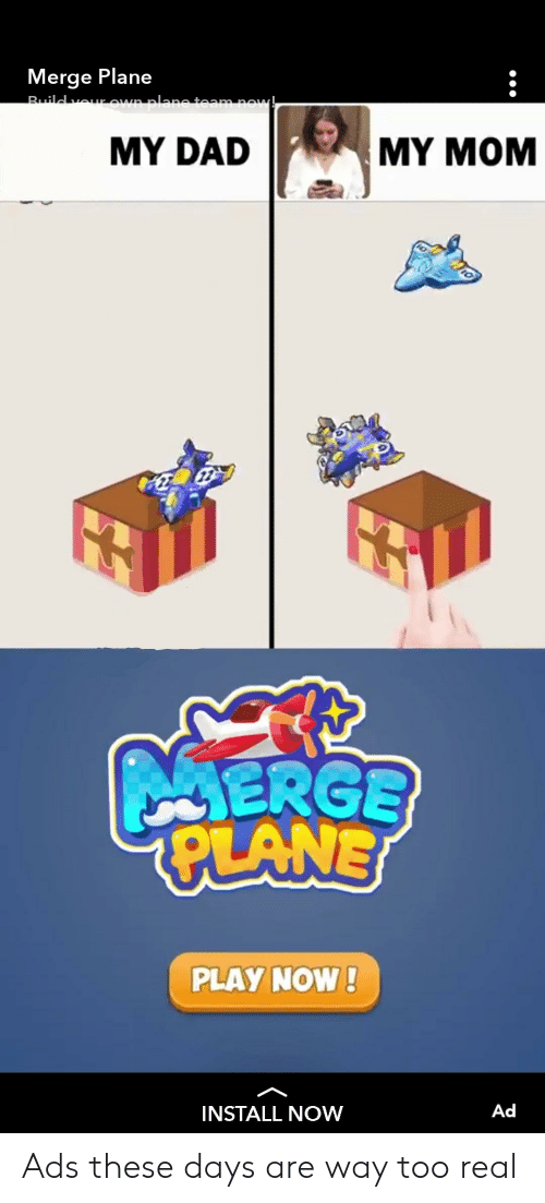 Dad, Dank Memes, and Mom: Merge Plane  MY DAD  MY MOM  ERGE  LNN  PLAY NOW!  INSTALL NOW  Ad Ads these days are way too real