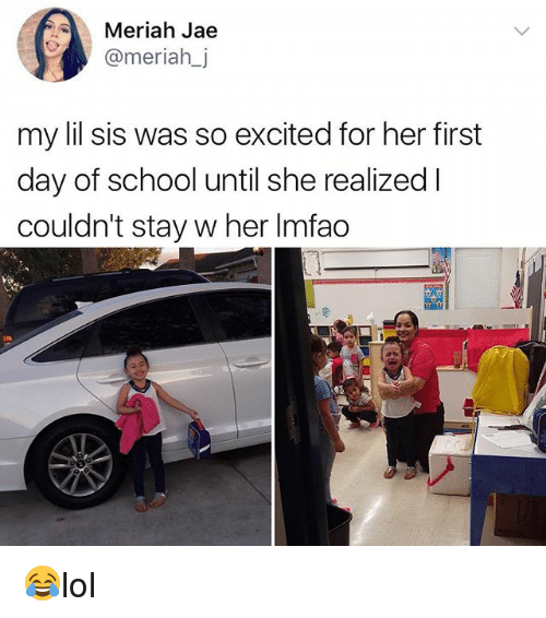 Memes, School, and 🤖: Meriah Jae  @meriahj  my lil sis was so excited for her first  day of school until she realized I  couldn't stay w her Imfao 😂lol