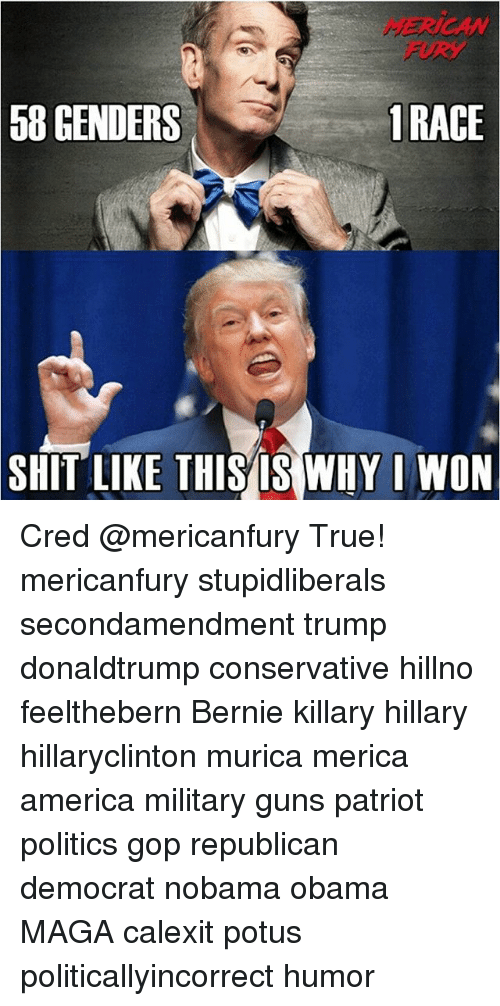 America, Guns, and Memes: MERICAN  FURY  58 GENDERS  1RACE  SHIT LIKE THISISWHY I WON Cred @mericanfury True! mericanfury stupidliberals secondamendment trump donaldtrump conservative hillno feelthebern Bernie killary hillary hillaryclinton murica merica america military guns patriot politics gop republican democrat nobama obama MAGA calexit potus politicallyincorrect humor