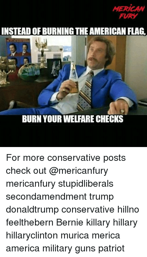 America, Guns, and Memes: MERICAW  FURY  INSTEAD OF BURNING THE AMERICAN FLAG  BURN YOUR WELFARE CHECKS For more conservative posts check out @mericanfury mericanfury stupidliberals secondamendment trump donaldtrump conservative hillno feelthebern Bernie killary hillary hillaryclinton murica merica america military guns patriot
