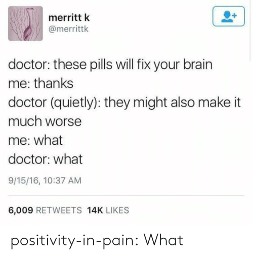 Doctor, Target, and Tumblr: merritt k  @merrittk  doctor: these pills will fix your brain  me: thanks  doctor (quietly): they might also make it  much worse  me: what  doctor: what  9/15/16, 10:37 AM  6,009 RETWEETS 14K LIKES positivity-in-pain: What