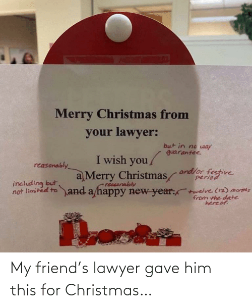 Christmas, Lawyer, and New Year's: Merry Christmas from  your lawyer:  but in no way  guarantee  I wish you  reasonably  and/or festive  period  a Merry Christmas  including but  no  reasorably  limited to and a happy new year:  twelve (12) mantas  from the date  hereof. My friend's lawyer gave him this for Christmas…