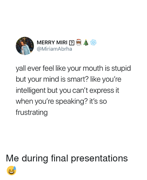 Express, Mind, and Smart: MERRY MIRI  @MiriamAbrha  yall ever feel like your mouth is stupid  but your mind is smart? like you're  intelligent but you can't express it  when you're speaking? it's so  frustrating Me during final presentations 😅