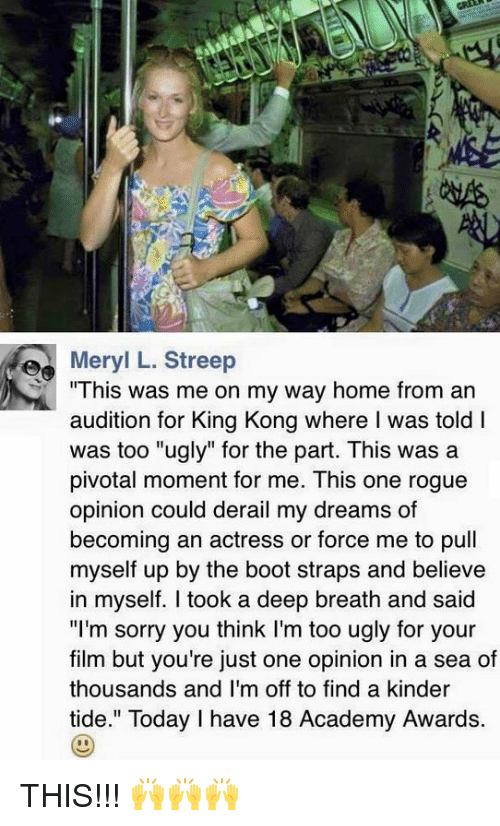 """Academy Awards, Memes, and Academy: Meryl L. Streep  """"This was me on my way home from an  audition for King Kong where was told I  was too """"ugly"""" for the part. This was a  pivotal moment for me. This one rogue  opinion could derail my dreams of  becoming an actress or force me to pull  myself up by the boot straps and believe  in myself. I took a deep breath and said  """"I'm sorry you think I'm too ugly for your  film but you're just one opinion in a sea of  thousands and I'm off to find a kinder  tide."""" Today I have 18 Academy Awards. THIS!!! 🙌🙌🙌"""