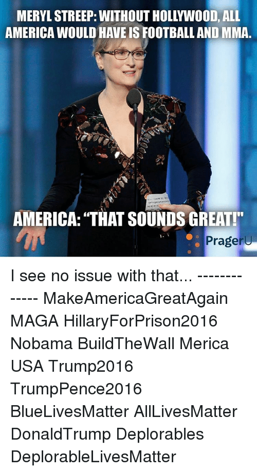 """Memes, Mma, and 🤖: MERYLSTREEP: WITHOUT HOLLYWOOD, ALL  AMERICA WOULD HAVEIS FOOTBALL AND MMA  AMERICA: """"THAT SOUNDS GREAT!""""  Prageru I see no issue with that... ------------- MakeAmericaGreatAgain MAGA HillaryForPrison2016 Nobama BuildTheWall Merica USA Trump2016 TrumpPence2016 BlueLivesMatter AllLivesMatter DonaldTrump Deplorables DeplorableLivesMatter"""