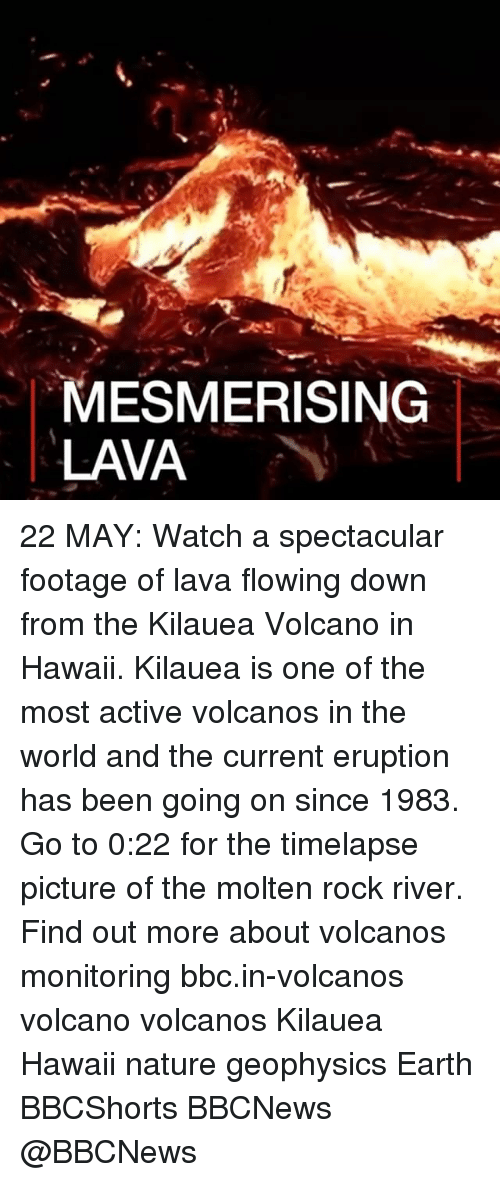 Memes, Earth, and Hawaii: MESMERISING  LAVA 22 MAY: Watch a spectacular footage of lava flowing down from the Kilauea Volcano in Hawaii. Kilauea is one of the most active volcanos in the world and the current eruption has been going on since 1983. Go to 0:22 for the timelapse picture of the molten rock river. Find out more about volcanos monitoring bbc.in-volcanos volcano volcanos Kilauea Hawaii nature geophysics Earth BBCShorts BBCNews @BBCNews