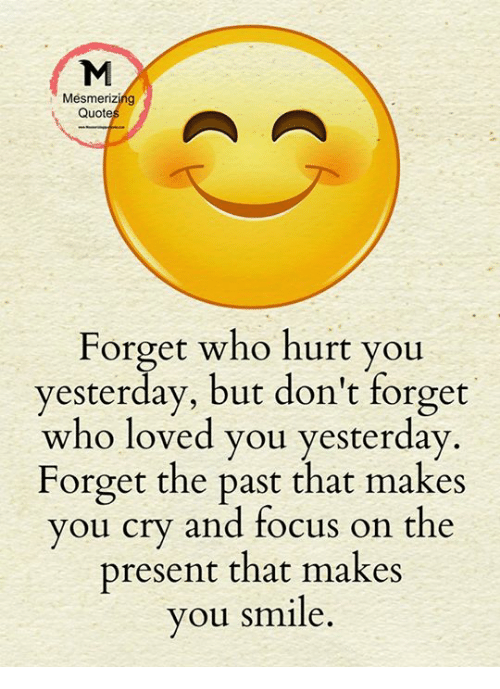 Memes, Focus, And Smile: Mesmerizing Quote Forget Who Hurt You Yesterday,  But