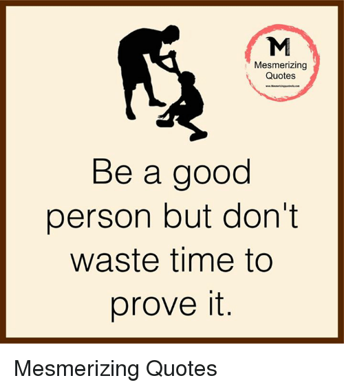 Mesmerizing Quotes Be A Good Person But Dont Waste Time To Prove It