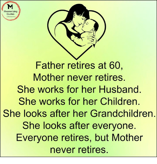 Mesmerizing Quotes Father Retires At 60 Mother Never Retires She