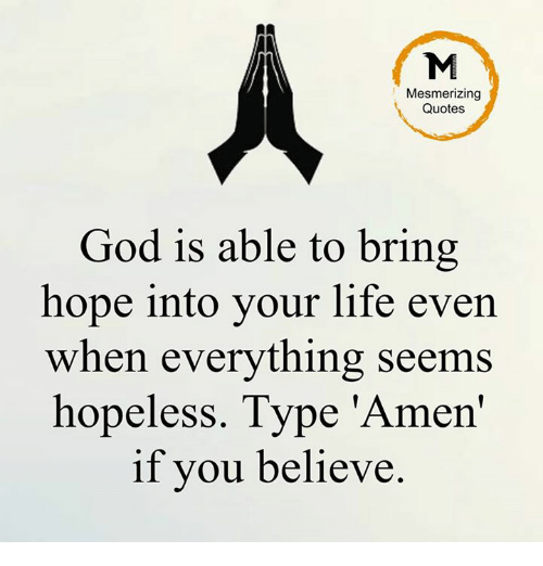 Memes, 🤖, And Amen: Mesmerizing Quotes God Is Able To Bring Hope Into Your  Life Even When Everything Seems Hopeless. Type U0027Amenu0027 If You Believe.