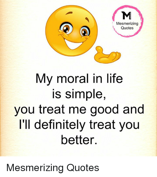 Mesmerizing Quotes My Moral In Life Is Simple You Treat Me Good And Delectable Moral Quotes