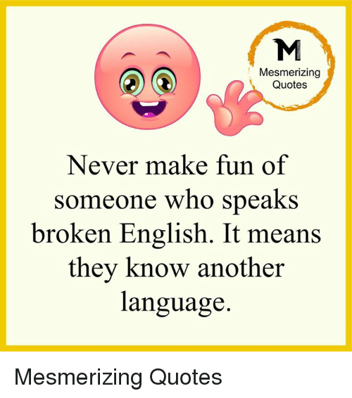 Mesmerizing Quotes Never Make Fun Of Someone Who Speaks Broken