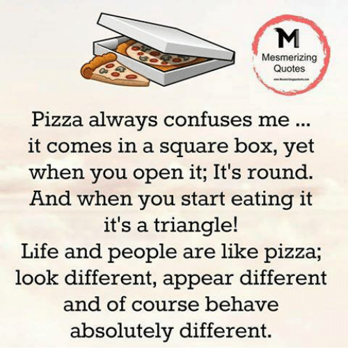Mesmerizing Quotes Pizza Always Confuses Me It Comes In A Square Box