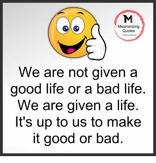 Mesmerizing Quotes For Fun: Mesmerizing Quotes We Are Not Given A Good Life Or A Bad