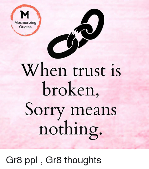 Mesmerizing Quotes When Trust Is Broken Sorry Means Nothing Gr8 ...
