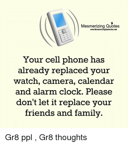 Clock, Memes, and Alarm: Mesmerizing Quotes  www.MesmerizingQuotes4u.com  Your cell phone has  already replaced your  watch, camera, calendar  and alarm clock. Please  don't let it replace your  friends and family Gr8 ppl , Gr8 thoughts