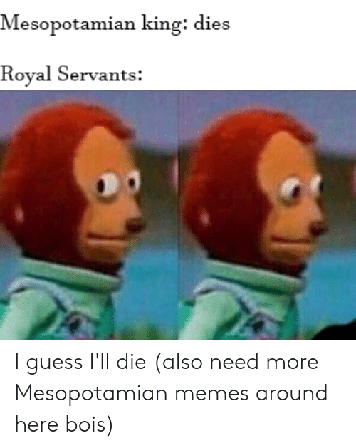 Memes, Guess, and History: Mesopotamian king: dies  Royal Servants: I guess I'll die (also need more Mesopotamian memes around here bois)