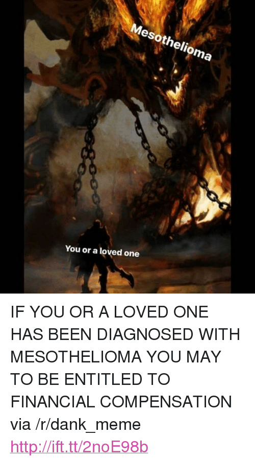 """Dank, Meme, and Http: Mesothelioma  You or a loved one <p>IF YOU OR A LOVED ONE HAS BEEN DIAGNOSED WITH MESOTHELIOMA YOU MAY TO BE ENTITLED TO FINANCIAL COMPENSATION via /r/dank_meme <a href=""""http://ift.tt/2noE98b"""">http://ift.tt/2noE98b</a></p>"""
