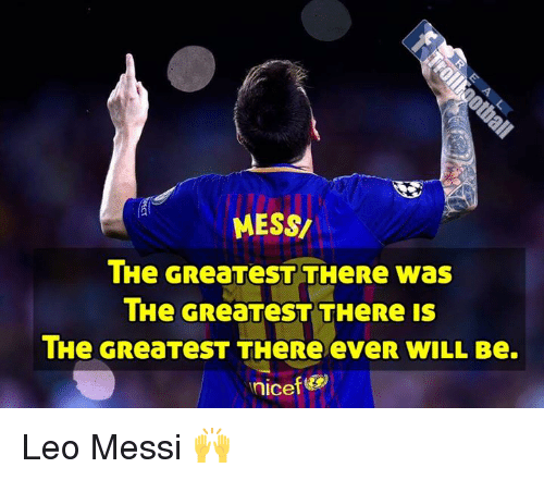 Memes, Messi, and 🤖: MESS/  THe GReaTeST THeRe was  THe GReaTeST THeRe is  THe GReaTeST THeRe eveR WILL Be.  nicef Leo Messi 🙌