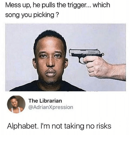 Memes, Alphabet, and 🤖: Mess up, he pulls the trigger... which  song you picking?  The Librarian  @AdrianXpression  Alphabet. I'm not taking no risks