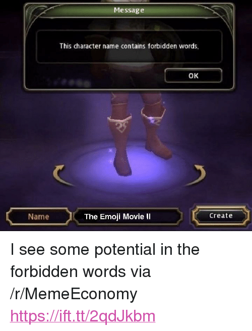 """Emoji, Movie, and Create: Messag e  This character name contains forbidden words  OK  Name  The Emoji Movie II  Create <p>I see some potential in the forbidden words via /r/MemeEconomy <a href=""""https://ift.tt/2qdJkbm"""">https://ift.tt/2qdJkbm</a></p>"""