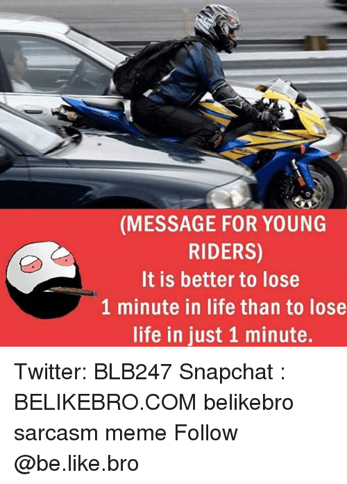 Be Like, Life, and Meme: (MESSAGE FOR YOUNG  RIDERS)  It is better to lose  1 minute in life than to lose  life in just 1 minute. Twitter: BLB247 Snapchat : BELIKEBRO.COM belikebro sarcasm meme Follow @be.like.bro
