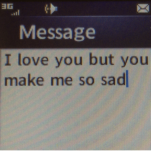Message I Love You But You Make Me So Sad Love Meme On Meme