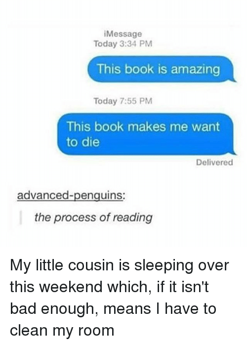 Bad, Memes, and Book: Message  Today 3:34 PM  This book is amazing  Today 7:55 PM  This book makes me want  to die  Delivered  advanced-penguins:  the process of reading My little cousin is sleeping over this weekend which, if it isn't bad enough, means I have to clean my room
