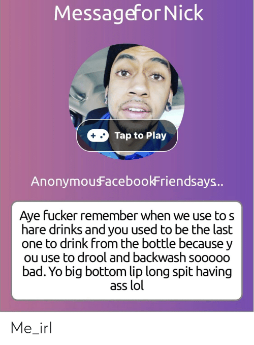 Ass, Bad, and Lol: Messagefor Nick  Tap to Play  AnonymouFacebookFriendsays..  Aye fucker remember when we use to s  hare drinks and you used to be the last  one to drink from the bottle because y  ou use to drool and backwash sooooo  bad. Yo big bottom lip long spit having  ass lol Me_irl
