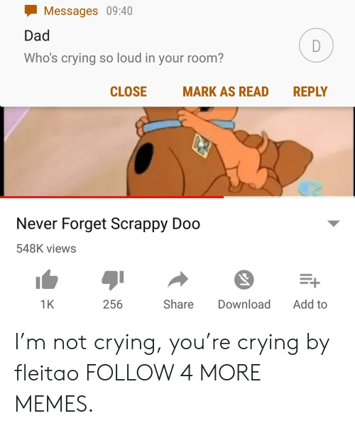 Crying, Dad, and Dank: Messages 09:40  Dad  D  Who's crying so loud in your room?  CLOSE  MARK AS READ  REPLY  Never Forget Scrappy Doo  548K views  Add to  1K  Share  Download  256 I'm not crying, you're crying by fleitao FOLLOW 4 MORE MEMES.