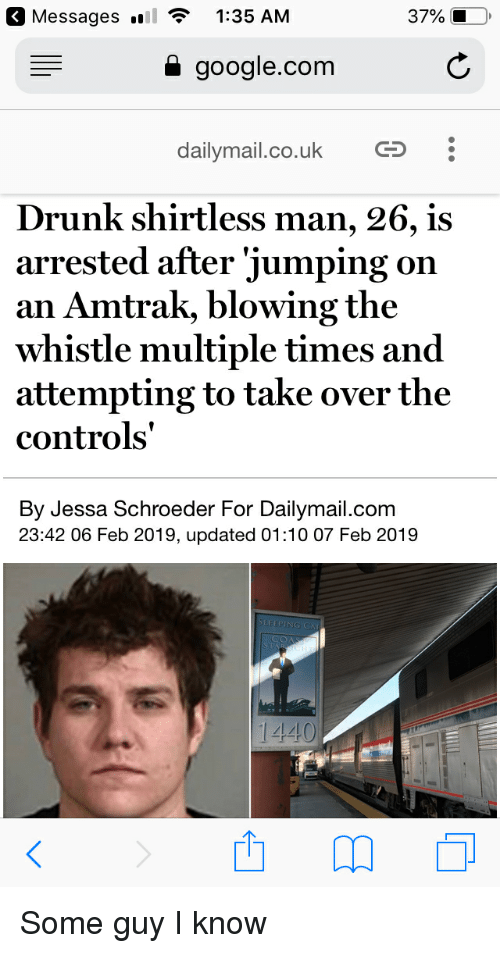 Drunk, Google, and google.com: Messages  1:35 AM  37%  google.com  dailymail.co.uk CS  Drunk shirtless man, 26, is  arrested after 'jumping on  an Amtrak, blowing the  whistle multiple times and  attempting to take over the  controls'  By Jessa Schroeder For Dailymail.com  23:42 06 Feb 2019, updated 01:10 07 Feb 2019  CO  1440 Some guy I know