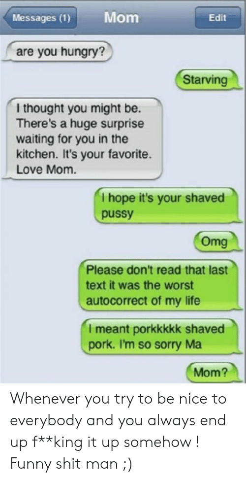 Autocorrect, Funny, and Hungry: Messages (1)  Mom  Edit  are you hungry?  Starving  l thought you might be.  There's a huge surprise  waiting for you in the  kitchen. It's your favorite.  Love Mom.  I hope it's your shaved  pussy  Omg  Please don't read that last  text it was the worst  autocorrect of my life  I meant porkkkkk shaved  pork. I'm so sorry Ma  Mom? Whenever you try to be nice to everybody and you always end up f**king it up somehow ! Funny shit man ;)