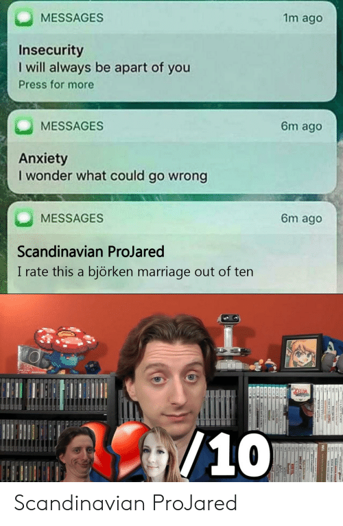Marriage, Anxiety, and Wonder: MESSAGES  1m ago  Insecurity  I will always be apart of you  Press for more  MESSAGES  6m ago  Anxiety  I wonder what could go wrong  MESSAGES  Scandinavian ProJared  6m ago  I rate this a biörken marriage out of ten  10 Scandinavian ProJared