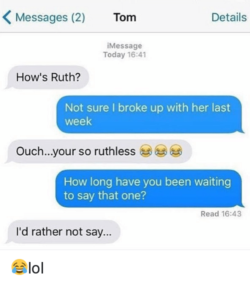 Memes, Today, and Ruthless: Messages (2)  Tom  Details  iMessage  Today 16:41  How's Ruth?  Not sure I broke up with her last  week  Ouch..your so ruthless  (ジ学  How long have you been waiting  to say that one?  Read 16:43  I'd rather not say. 😂lol
