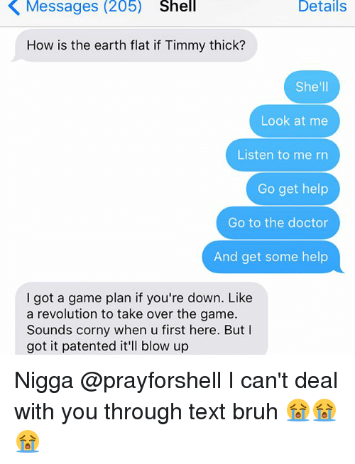 Bruh, Doctor, and Memes: Messages (205)  Shell  Details  How is the earth flat if Timmy thick?  She'll  Look at me  Listen to me rn  Go get help  Go to the doctor  And get some help  got a game plan if you're down. Like  a revolution to take over the game.  Sounds corny when u first here. But  I  got it patented it'll blow up Nigga @prayforshell I can't deal with you through text bruh 😭😭😭