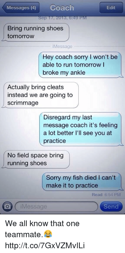 Run, Shoes, and Sorry: Messages (4)  Coach  Edit  Sep 17, 2013, 6:49 PiV  Bring running shoes  tomorrow  iMessage.  Hey coach sorry I won't be  able to run tomorrow I  broke my ankle  Actually bring cleats  instead we are going to  scrimmage  Disregard my last  message coach it's feeling  a lot better l'll see you at  practice  No field space bring  running shoes  Sorry my fish died I can't  make it to practice  Read 6:54 PM  iMessage  Send We all know that one teammate.😂 http://t.co/7GxVZMvILi
