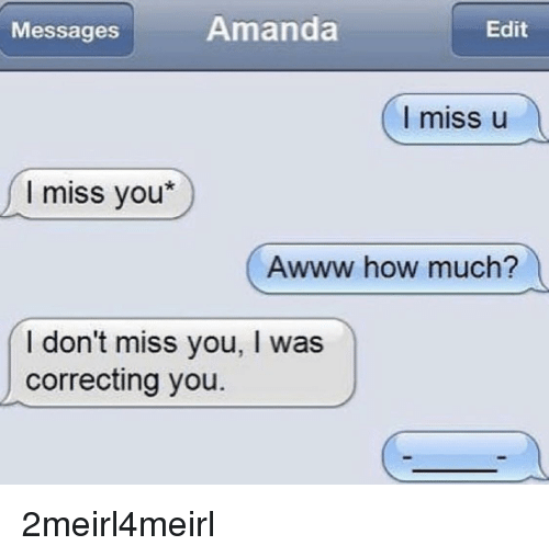 Awww, How, and Edit: Messages  Amanda  Edit  I miss u  I miss you*  Awww how much?  I don't miss you, I was  correcting you