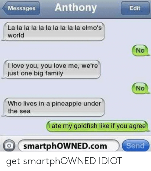 Family, Goldfish, and Love: Messages Anthony  Edit  La la la la la la la la la la elmo's  world  No  I love you, you love me, we're  just one big family  No  Who lives in a pineapple under  the sea  i ate my goldfish like if you agree  smartphowNED.com  Send get smartphOWNED IDIOT