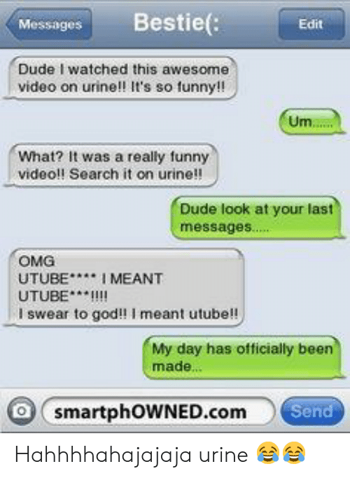 Dude, Funny, and God: Messages Bestie  Edit  Dude I watched this awesome  video on urine!! It's so funny!!  What? It was a really funny  videol! Search it on urine!!  Dude look at your last  messages....  OMG  UTUBEI MEANT  UTUBE*I!!  I swear to god!! I meant utube!!  My day has officially been  made.  smartphOWNED.com  en Hahhhhahajajaja urine 😂😂